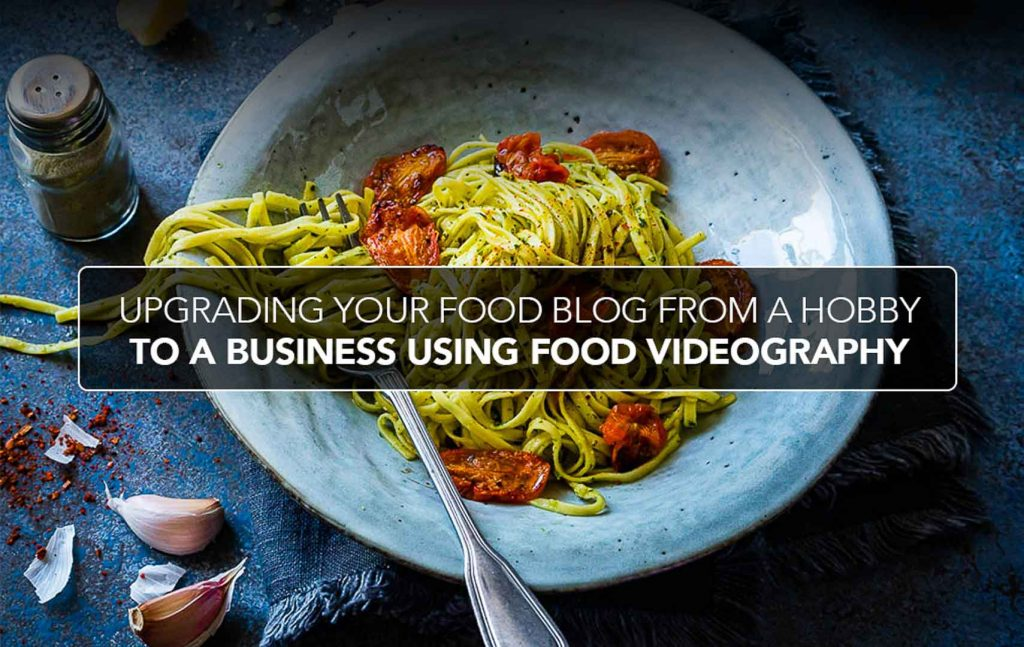 Upgrading Your Food Blog From a Hobby to a Business using Food Videography